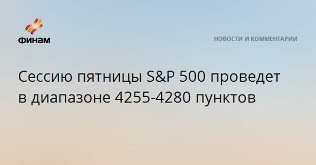 Сессию пятницы S&P 500 проведет в диапазоне 4255-4280 пунктов