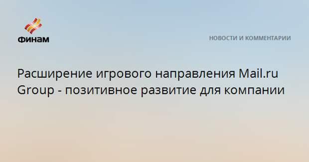 Расширение игрового направления Mail.ru Group - позитивное развитие для компании