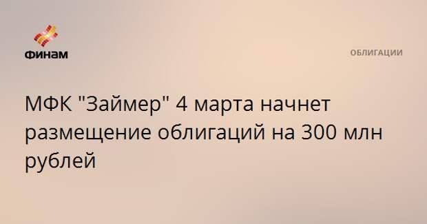 """МФК """"Займер"""" 4 марта начнет размещение облигаций на 300 млн рублей"""