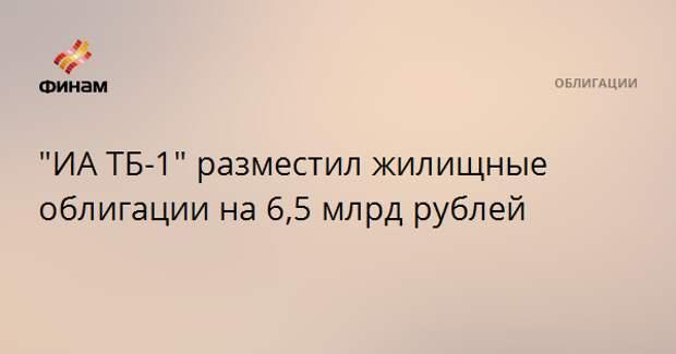 """""""ИА ТБ-1"""" разместил жилищные облигации на 6,5 млрд рублей"""