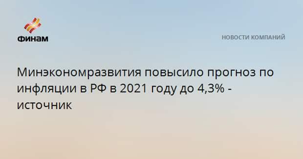 Минэкономразвития повысило прогноз по инфляции в РФ в 2021 году до 4,3% - источник