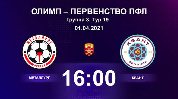 ОЛИМП – Первенство ПФЛ-2020/2021 Металлург vs Квант 18.04.2021