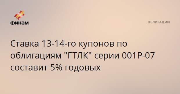 """Ставка 13-14-го купонов по облигациям """"ГТЛК"""" серии 001Р-07 составит 5% годовых"""