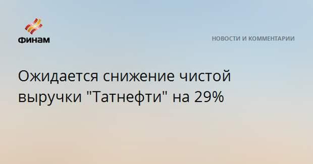 """Ожидается снижение чистой выручки """"Татнефти"""" на 29%"""