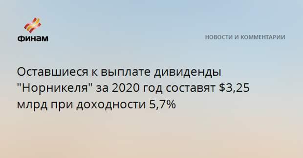 """Оставшиеся к выплате дивиденды """"Норникеля"""" за 2020 год составят $3,25 млрд при доходности 5,7%"""