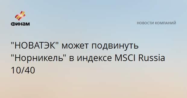 """""""НОВАТЭК"""" может подвинуть """"Норникель"""" в индексе MSCI Russia 10/40"""
