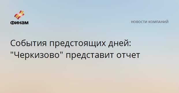 """События предстоящих дней: """"Черкизово"""" представит отчет"""