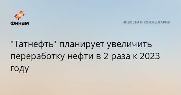 """""""Татнефть"""" планирует увеличить переработку нефти в 2 раза к 2023 году"""