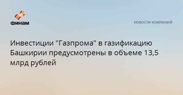 """Инвестиции """"Газпрома"""" в газификацию Башкирии предусмотрены в объеме 13,5 млрд рублей"""
