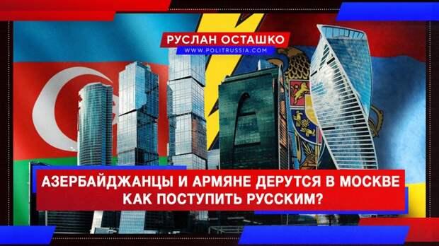 Азербайджанцы и армяне дерутся в Москве. Как поступить русским?