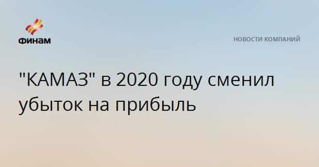 """""""КАМАЗ"""" в 2020 году сменил убыток на прибыль"""