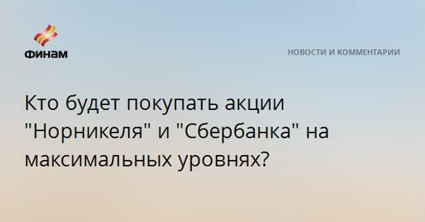 """Кто будет покупать акции """"Норникеля"""" и """"Сбербанка"""" на максимальных уровнях?"""