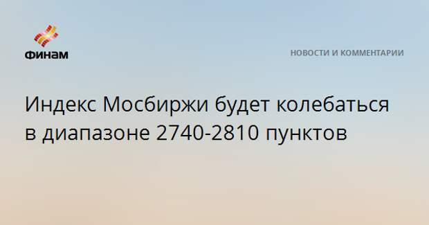 Индекс Мосбиржи будет колебаться в диапазоне 2740-2810 пунктов