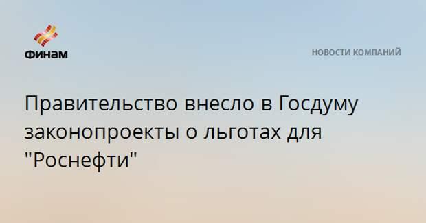 """Правительство внесло в Госдуму законопроекты о льготах для """"Роснефти"""""""