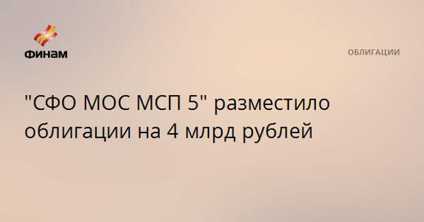 """СФО МОС МСП 5"" разместило облигации на 4 млрд рублей"