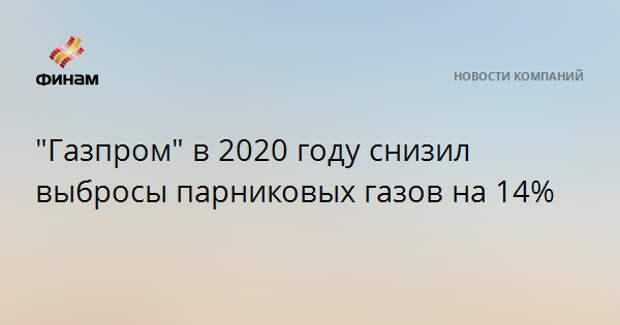 """""""Газпром"""" в 2020 году снизил выбросы парниковых газов на 14%"""