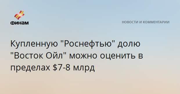 """Проданную """"Роснефтью"""" долю """"Восток Ойл"""" можно оценить в пределах $7-8 млрд"""
