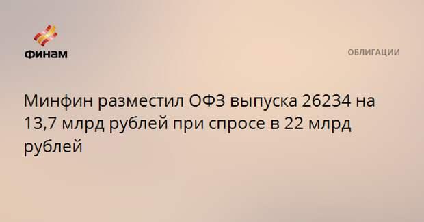 Минфин разместил ОФЗ выпуска 26234 на 13,7 млрд рублей при спросе в 22 млрд рублей