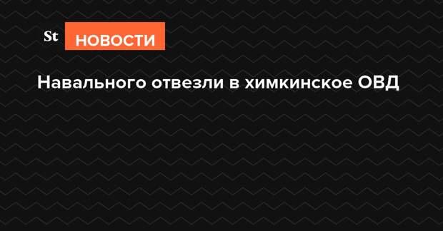 Навального отвезли в химкинское ОВД
