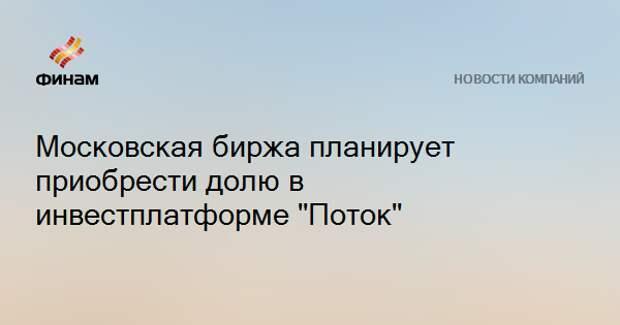 """Московская биржа планирует приобрести долю в инвестплатформе """"Поток"""""""