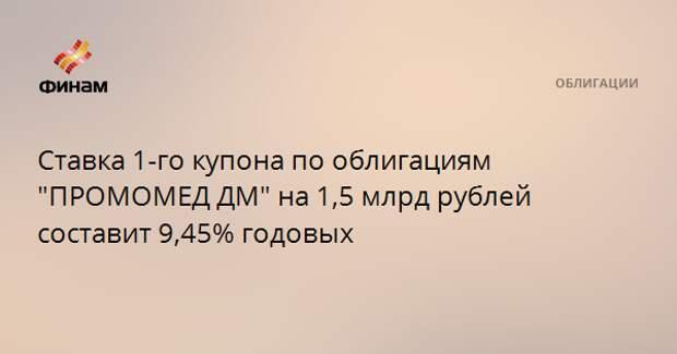 """Ставка 1-го купона по облигациям """"ПРОМОМЕД ДМ"""" на 1,5 млрд рублей составит 9,45% годовых"""