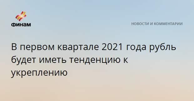 В первом квартале 2021 года рубль будет иметь тенденцию к укреплению