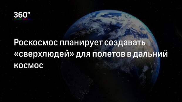 Роскосмос планирует создавать «сверхлюдей» для полетов в дальний космос