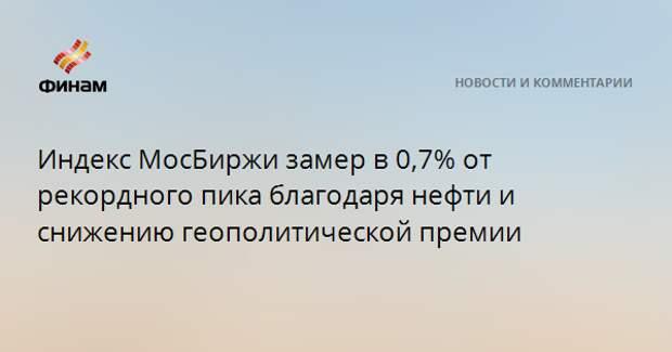 Индекс МосБиржи замер в 0,7% от рекордного пика благодаря нефти и снижению геополитической премии