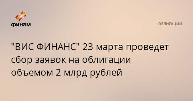 """ВИС ФИНАНС"" 23 марта проведет сбор заявок на облигации объемом 2 млрд рублей"