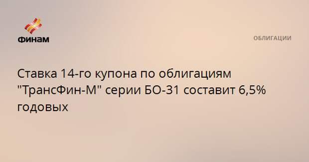 """Ставка 14-го купона по облигациям """"ТрансФин-М"""" серии БО-31 составит 6,5% годовых"""