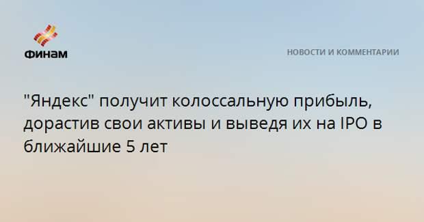 """""""Яндекс"""" получит колоссальную прибыль, дорастив свои активы и выведя их на IPO в ближайшие 5 лет"""