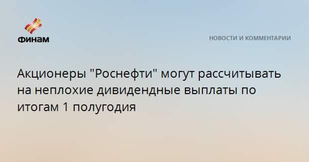 """Акционеры """"Роснефти"""" могут рассчитывать на неплохие дивидендные выплаты по итогам 1 полугодия"""