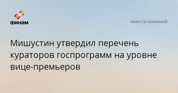 Мишустин утвердил перечень кураторов госпрограмм на уровне вице-премьеров