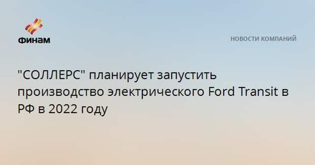 """""""СОЛЛЕРС"""" планирует запустить производство электрического Ford Transit в РФ в 2022 году"""