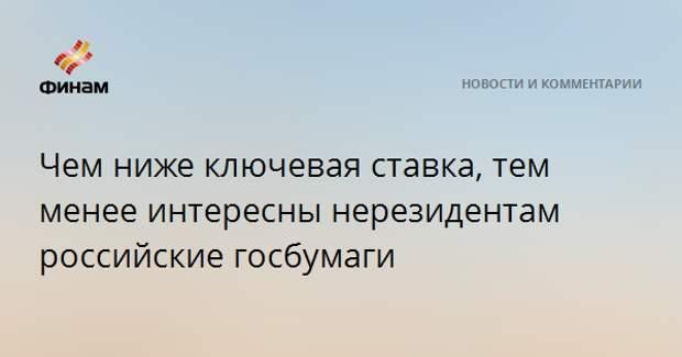 Чем ниже ключевая ставка, тем менее интересны нерезидентам российские госбумаги