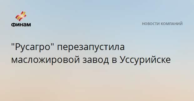 """""""Русагро"""" перезапустила масложировой завод в Уссурийске"""