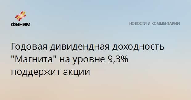 """Годовая дивидендная доходность """"Магнита"""" на уровне 9,3% поддержит акции"""