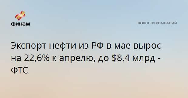 Экспорт нефти из РФ в мае вырос на 22,6% к апрелю, до $8,4 млрд - ФТС