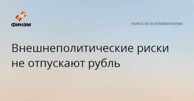 Внешнеполитические риски не отпускают рубль