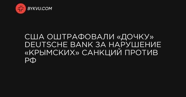 США оштрафовали «дочку» Deutsche Bank за нарушение «крымских» санкций против РФ