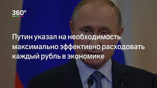 Путин указал на необходимость максимально эффективно расходовать каждый рубль в экономике