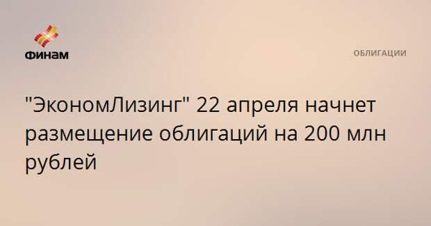 """""""ЭкономЛизинг"""" 22 апреля начнет размещение облигаций на 200 млн рублей"""
