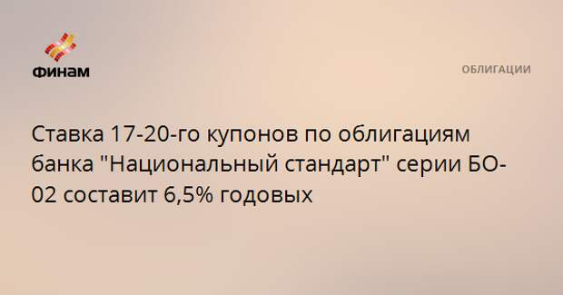 """Ставка 17-20-го купонов по облигациям банка """"Национальный стандарт"""" серии БО-02 составит 6,5% годовых"""