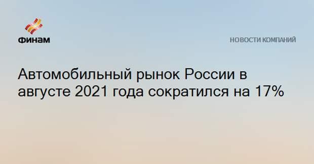 Автомобильный рынок России в августе 2021 года сократился на 17%