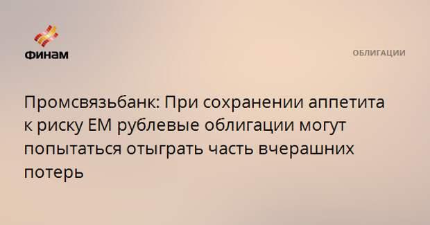 Промсвязьбанк: При сохранении аппетита к риску ЕМ рублевые облигации могут попытаться отыграть часть вчерашних потерь