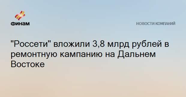 """""""Россети"""" вложили 3,8 млрд рублей в ремонтную кампанию на Дальнем Востоке"""