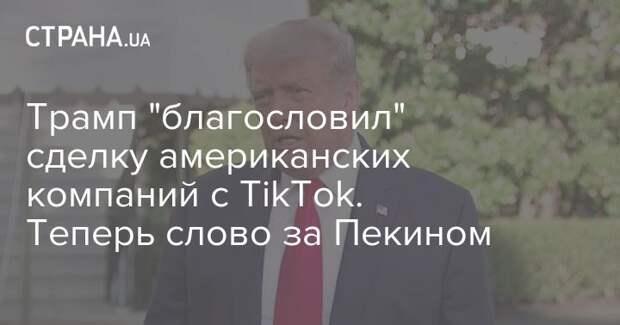 "Трамп ""благословил"" сделку американских компаний с TikTok. Теперь слово за Пекином"