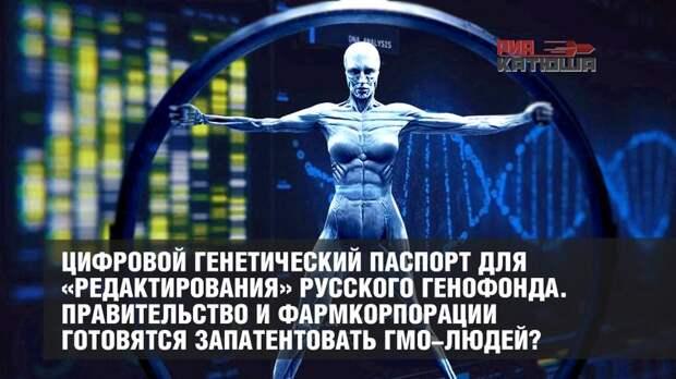 Цифровой генетический паспорт для «редактирования» русского генофонда. Правительство и фармкорпорации готовятся запатентовать ГМО-людей?