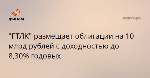 """""""ГТЛК"""" размещает облигации на 10 млрд рублей с доходностью до 8,30% годовых"""