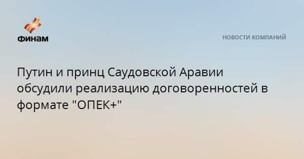 """Путин и принц Саудовской Аравии обсудили реализацию договоренностей в формате """"ОПЕК+"""""""